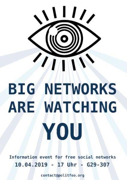 """Poster mit einem großen Auge. Der Titel heißt """"Big networks are watching you"""", mit dem Untertitel """"Information event for free social networkts"""". Zeit und Ort """"10.04.2019 - 17 Uhr - G29-307""""  und ganz unten die Kontaktadresse """"contact@politfoo.org"""""""