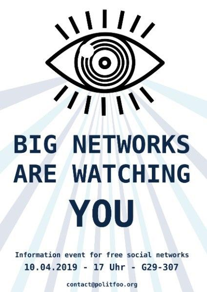 "Poster with a big eye. The title reads ""Big networks are watching you"" with the subtitle reading ""information event for free social networks"". The time and place ""10.04.2019 - 17 Uhr - G29-307"" and ton the bottom the contact address ""contact@poltifoo.org"""